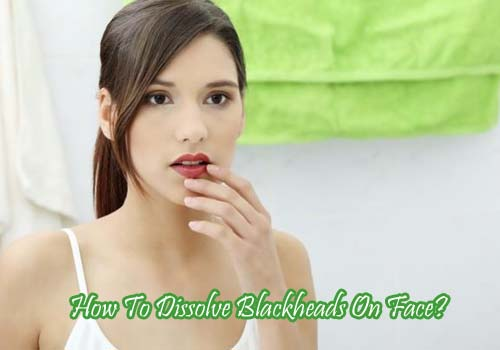 How To Dissolve Blackheads On Face